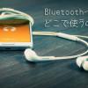スマートフォンについているBluetooth、どんな場面で使うの?